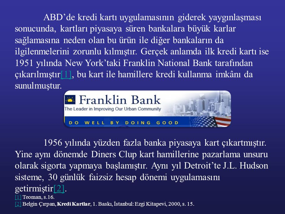 ABD'de kredi kartı uygulamasının giderek yaygınlaşması sonucunda, kartları piyasaya süren bankalara büyük karlar sağlamasına neden olan bu ürün ile diğer bankaların da ilgilenmelerini zorunlu kılmıştır. Gerçek anlamda ilk kredi kartı ise 1951 yılında New York'taki Franklin National Bank tarafından çıkarılmıştır[1], bu kart ile hamillere kredi kullanma imkânı da sunulmuştur.